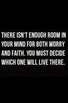 """.There isn't enough room in your mind for both worry & faith.  You must decide which one will live there """