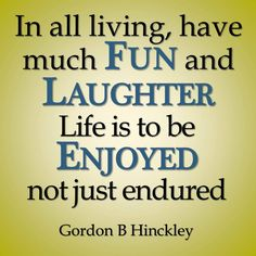 """Richard G Scott once said that he would like to change the phrase """"endure to the end"""" to """"ENJOY to the end."""" I like that. I believe there is an art to choosing to enjoy the life that God sends you. So learn to make laughter a part of your everyday living. For more thoughts to live by, visit my Facebook blog, Children of the Same God, at https://www.facebook.com/pages/Children-of-the-same-God/202551776616872"""