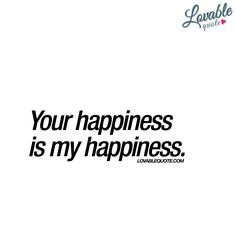 """""""Your happiness is my happiness."""" 