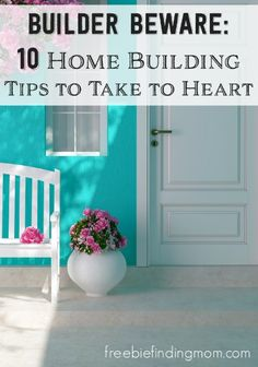 Builder Beware: 10 Home Building Tips To Take To Heart