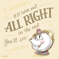 """It'll turn out all right in the end. You'll see."" - Mrs. Potts, Beauty and the Beast"