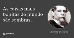 As coisas mais bonitas do mundo são sombras. — Charles Dickens