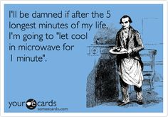 "I'll be damned if after the longest five minutes of my life I'm going to ""let it cool in microwave 1 minute""."