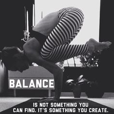 I always remind people that you can't find balance; you have to create it from within yourself. Love that I found this! - AF