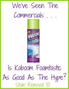 Kaboom Foamtastic reviews . . . although some liked it the overall consensus was don't get fooled by the commercials - this stuff doesn't work well for cleaning your bathroom. On the other hand I had lots say they loved it on the Stain Removal 101 FB page. What do you think?