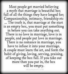 Most people get married believing a myth that marriage is beautiful box full of all the things they have longed for; Companionship, intimacy, friendship etc ... The truth is, that marriage at the start is an empty box, you must put something in before you can take anything out. There is no love in marriage, love is in people, and people put love in marriage. There is no romance in marriage, you have to infuse it into your marriage. A couple must learn the art, and form the habit of giving…