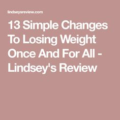 13 Simple Changes To Losing Weight Once And For All - Lindsey's Review