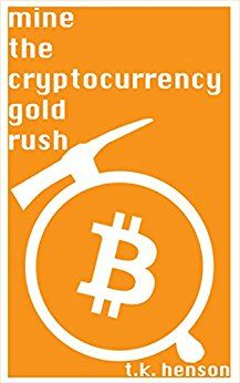 Mine the Cryptocurrency Gold Rush: How to start your own cryptocurrency mining business in as little as two weeks! by [Henson, K.T.]