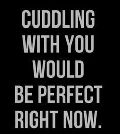 Cuddling with him is perfect anytime.