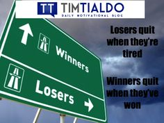 Losers quit when they're tired. Winners quit when they've won