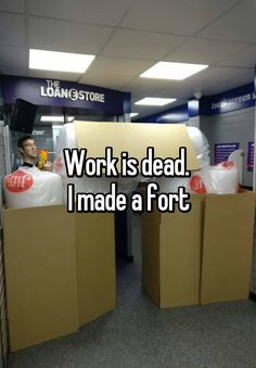 """""""Work is dead.  I made a fort"""""""