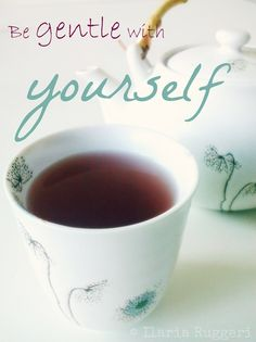 Be gentle with yourself - © Ilaria Ruggeri personal Musa #kindness #selflove #tea #cup