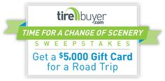 Enter the TireBuyer Change of Scenery Sweepstakes & you'll have the chance to WIN a $5,000 Gift Card for a road trip!