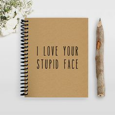 I love your stupid face Notebook
