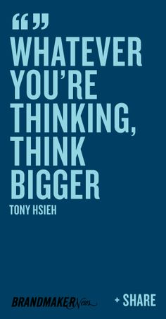 """""""Whatever you're thinking, think bigger."""" - Tony Hsieh"""