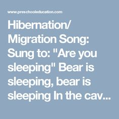 """Hibernation/ Migration Song:  Sung to: """"Are you sleeping""""  Bear is sleeping, bear is sleeping In the cave, In the cave. I wonder when he'll come out. I wonder when he'll come out. In the spring, In the spring.  Birds are flying, birds are flying In the sky, in the sky. I wonder when they'll come back, I wonder when they'll come back, In the spring, in the spring."""