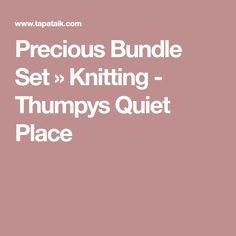 Precious Bundle Set » Knitting - Thumpys Quiet Place