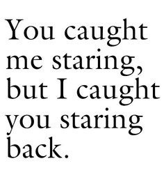 You caught me staring but i caught u staring back