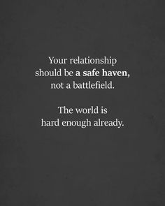 Difficult Relationship Quotes, Sayings & Images - Your relationship should be a safe haven, not a battlefield. The world is hard enough already. Life Quotes Love, True Quotes, Great Quotes, Words Quotes, Quotes To Live By, Inspirational Quotes, Sayings, Finding Love Quotes, Quotes Quotes