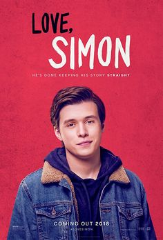 Love, Simon: Simon Spier keeps a huge secret from his family, his friends, and all of his classmates: he's gay. When that secret is threatened, Simon must face everyone and come to terms with his identity.