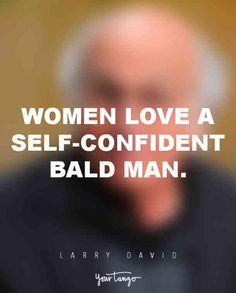 """Women love a self-confident bald man."" — Larry David"