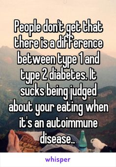 People don't get that there is a difference between type 1 and type 2 diabetes. It sucks being judged about your eating when it's an autoimmune disease..
