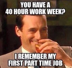 You Have a 40 hour work week?  I remember my first part time job