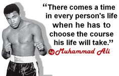 """There comes a time in every person's life when he has to choose the course his life will take."" - #MuhammadAli"