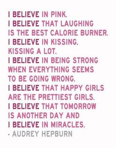 """I believe in pink, I believe that laughing is the best calorie burner, I believe in kissing, kissing a lot. I believe in being strong when everything seems to be going wrong, I believe that happy girls are the prettiest girls, I believe that tomorrow is another day and I believe in miracles."""