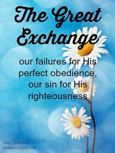 """The Great Exchange"" ""The Great Exchange"": We get to exchange our failures for His perfect obedience, our sin for His righteousness. If we have accepted Christ as our Savior and He lives in us, then God's faithfulness, mercy and righteousness are with us! - July 29 - Soul Survival"