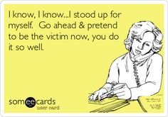 Free, Workplace Ecard: I know, I know...I stood up for myself.  Go ahead & pretend to be the victim now, you do it so well.