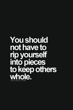 Do not rip yourself into pieces to keep others whole.