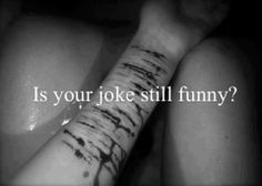 """Are you happy now? You say """"it's just a joke"""" but to me it's more. Are you happy I'm where I am now? Are you happy I did this? Is everything you joked about still funny? What you say hurts more then you will ever know. And if you joke never tell me not to hurt myself EVER."""