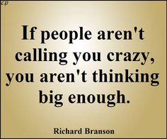 """""""If people aren't calling you crazy, you aren't thinking big enough."""" - Richard Branson"""