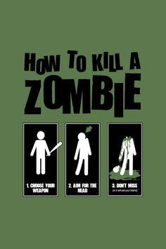 How to kill a zombie:  1. Choose your weapon  2. Aim for the head  3. Don't miss