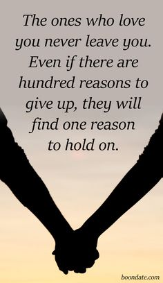The ones who love you never leave you. Even if there are hundred reasons to give up, they will find one reason to hold on.