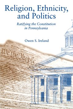 RELIGION, ETHNICITY, AND POLITICS: RATIFYING THE CONSTITUTION IN PENNSYLVANIA by Owen S. Ireland: http://www.psupress.org/books/titles/0-271-01433-4.html