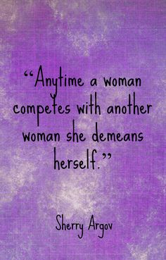 Anytime a woman competes with another woman she demeans herself.