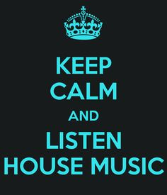 Keep cal and listen to House music!