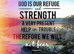 God is our refuge and Strength, a very present help in trouble, therefore we will not fear!!