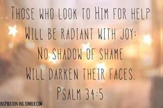 Those who look to him for help will be radiant with joy no shadow of shame will darken their faces. The Words, Cool Words, Bible Verses Quotes, Faith Quotes, Scripture Verses, Bible Scriptures, Psalm 34 5, Proverbs 31, Garment Of Praise