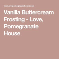 Vanilla Buttercream Frosting - Love, Pomegranate House
