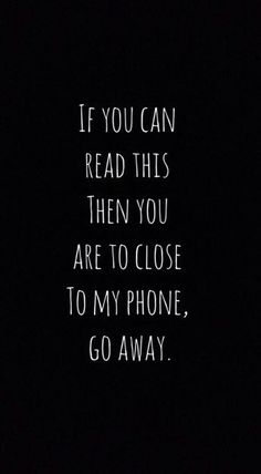 If you can read this then you are too close to my phone. GO AWAY | iPhone background | phone wallpaper