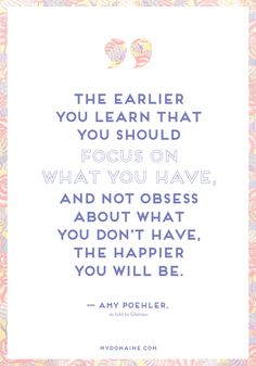 """""""The earlier you learn that you should focus on what you have, and not obsess about what you don't have, the happier you will be."""" - Amy Poehler // #MyDomaineQUOTES"""