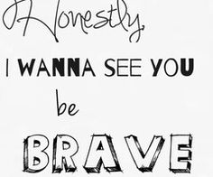 honestly, I wish you HAD been brave. I wish we'd both been brave. but I guess it just wasn't meant to be, huh?