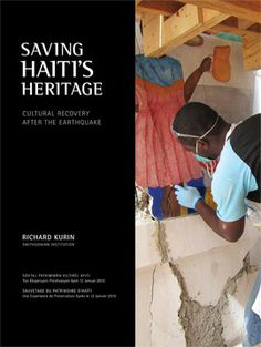 Saving Haiti's Heritage by Richard Kurin - The Haiti Cultural Recovery Project sought to rescue, recover, safeguard, and help restore Haiti's cultural heritage in the aftermath of the catastrophic earthquake. This book documents that effort.