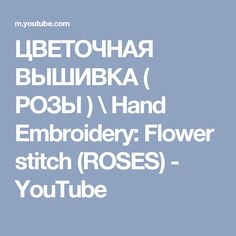 ЦВЕТОЧНАЯ ВЫШИВКА ( РОЗЫ )  \   Hand Embroidery: Flower stitch (ROSES) - YouTube