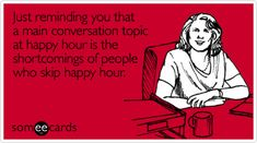 Just reminding you that a main conversation topic at happy hour is the shortcomings of people who skip happy hour.