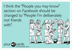 Funny Friendship Ecard: I think the 'People you may know' section on Facebook should be changed to 'People I'm deliberately not friends with'.