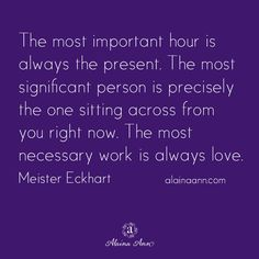 The most important hour is always the present. The most significant person is precisely the one sitting across from you right now. The most necessary work is always love. Meister Eckhart